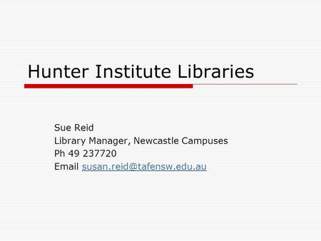 Hunter Institute Libraries Sue Reid Library Manager, Newcastle Campuses Ph 49 237720