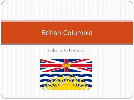 Colonies to Province British Columbia. From Colonies to Confederation Physical Context Human Context Indigenous European Explorers European Leaders Joining.