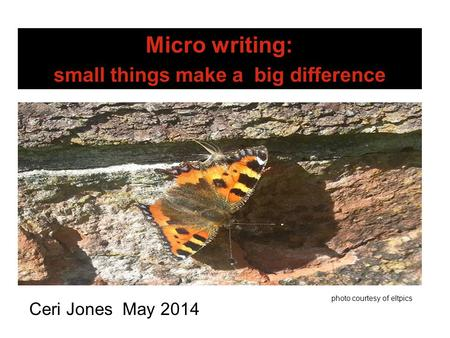 Micro writing: small things make a big difference Ceri Jones May 2014 photo courtesy of eltpics.