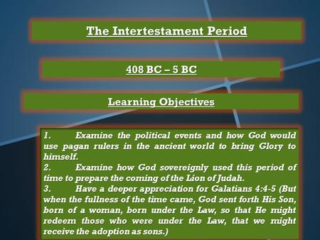 The Intertestament Period 408 BC – 5 BC Learning Objectives 1.Examine the political events and how God would use pagan rulers in the ancient world to bring.