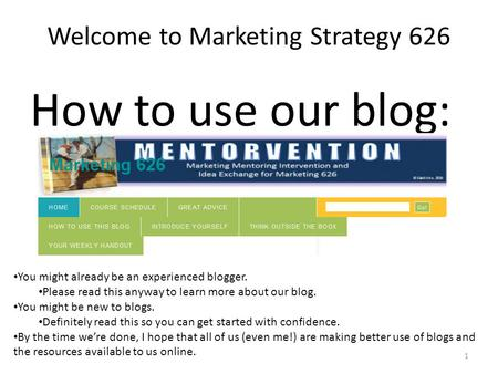 Welcome to Marketing Strategy 626 How to use our blog: 1 You might already be an experienced blogger. Please read this anyway to learn more about our blog.