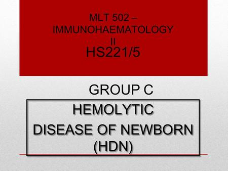 HEMOLYTIC DISEASE OF NEWBORN (HDN) HEMOLYTIC DISEASE OF NEWBORN (HDN) GROUP C HS221/5 MLT 502 – IMMUNOHAEMATOLOGY II.
