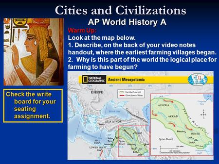 Cities and Civilizations AP World History A Warm Up: Warm Up: Look at the map below. 1. Describe, on the back of your video notes handout, where the earliest.