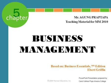 5 chapter Based on: Business Essentials, 7 th Edition Ebert/Griffin © 2009 Pearson Education, Inc. Mr. AGUNG PRAPTAPA Teaching Material for MM 2010 BUSINESS.