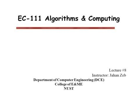 EC-111 Algorithms & Computing Lecture #8 Instructor: Jahan Zeb Department of Computer Engineering (DCE) College of E&ME NUST.