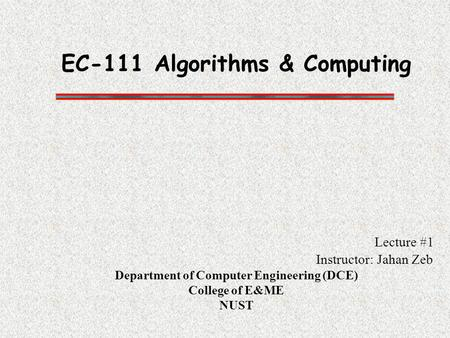 EC-111 Algorithms & Computing Lecture #1 Instructor: Jahan Zeb Department of Computer Engineering (DCE) College of E&ME NUST.