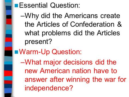 Essential Question: –Why did the Americans create the Articles of Confederation & what problems did the Articles present? Warm-Up Question: –What major.
