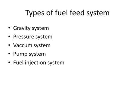 Types of fuel feed system Gravity system Pressure system Vaccum system Pump system Fuel injection system.