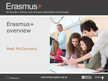 Erasmus+ overview Matt McCormack. Overall objectives Boost skills and employability Modernise education, training and youth work Focus on young people.