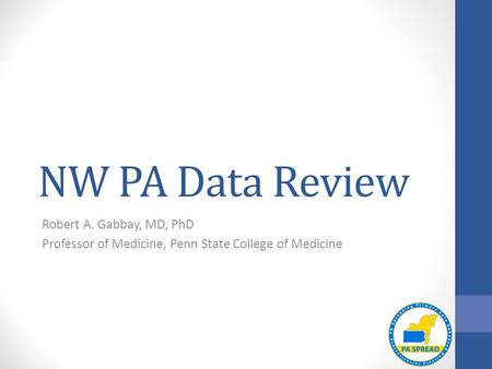NW PA Data Review Robert A. Gabbay, MD, PhD Professor of Medicine, Penn State College of Medicine.
