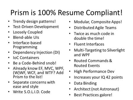 Prism is 100% Resume Compliant! Trendy design patterns! Test-Driven Development Loosely Coupled Blend-able UIs Interface-based Programming Dependency Injection.