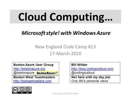 Cloud Computing… New England Code Camp #13 27-March-2010 Copyright (c) 2010, Bill Wilder Boston Azure User Group Bill.