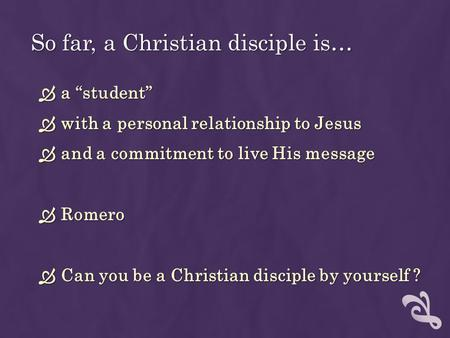 "So far, a Christian disciple is…  a ""student""  with a personal relationship to Jesus  and a commitment to live His message  Romero  Can you be a Christian."
