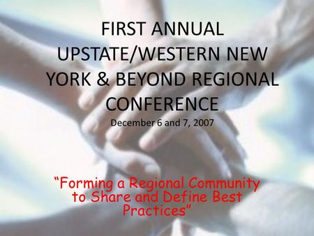 "FIRST ANNUAL UPSTATE/WESTERN NEW YORK & BEYOND REGIONAL CONFERENCE December 6 and 7, 2007 ""Forming a Regional Community to Share and Define Best Practices"""