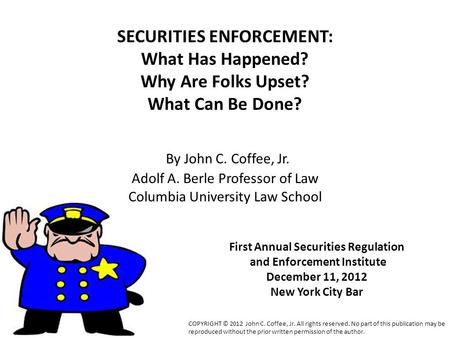 SECURITIES ENFORCEMENT: What Has Happened? Why Are Folks Upset? What Can Be Done? By John C. Coffee, Jr. Adolf A. Berle Professor of Law Columbia University.