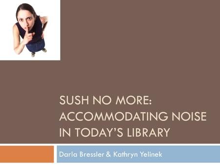 SUSH NO MORE: ACCOMMODATING NOISE IN TODAY'S LIBRARY Darla Bressler & Kathryn Yelinek.