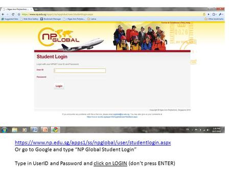 "Https://www.np.edu.sg/apps1/ss/npglobal/user/studentlogin.aspx Or go to Google and type ""NP Global Student Login"" Type in UserID and Password and click."