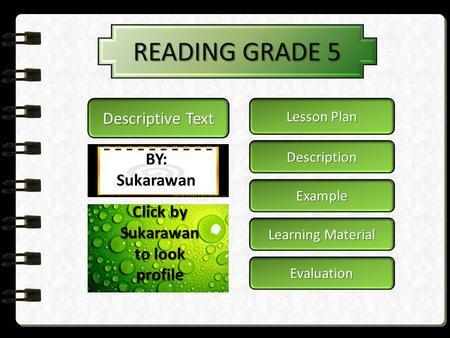 READING GRADE 5 Lesson Plan Lesson Plan Description Learning Material Learning Material Evaluation Descriptive Text BY: Sukarawan Example Click by Sukarawan.