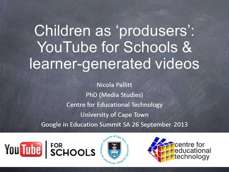Nicola Pallitt PhD (Media Studies) Centre for Educational Technology University of Cape Town Google in Education Summit SA 26 September 2013 Children as.