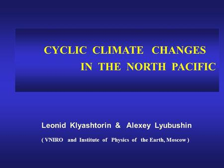 CYCLIC CLIMATE CHANGES IN THE NORTH PACIFIC Leonid Klyashtorin & Alexey Lyubushin ( VNIRO and Institute of Physics of the Earth, Moscow )