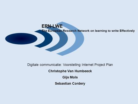 ERN-LWE The European Research Network on learning to write <strong>Effectively</strong> Digitale communicatie: Voorstelling Internet Project Plan Christophe Van Humbeeck.