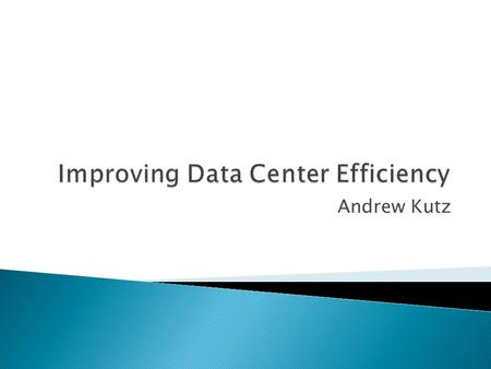 Andrew Kutz. Thesis ◦ The energy efficiency of today's information technology (IT) infrastructure is not doubling every two years along with performance,