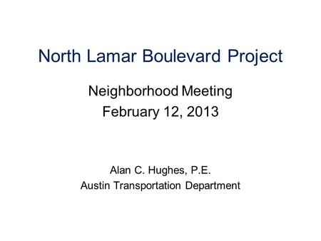 North Lamar Boulevard Project Neighborhood Meeting February 12, 2013 Alan C. Hughes, P.E. Austin Transportation Department.