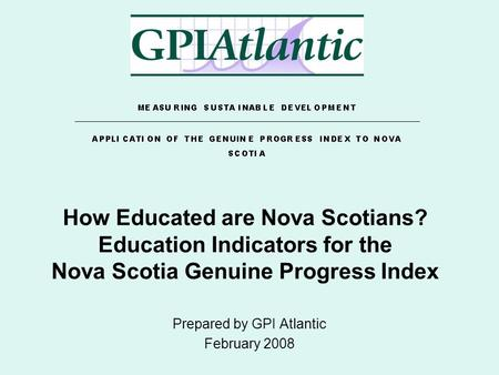 How Educated are Nova Scotians? Education Indicators for the Nova Scotia Genuine Progress Index Prepared by GPI Atlantic February 2008.