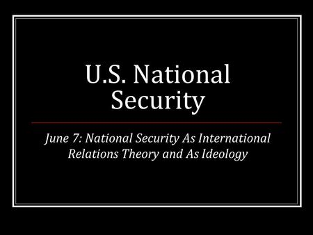 U.S. National Security June 7: National Security As International Relations Theory and As Ideology.