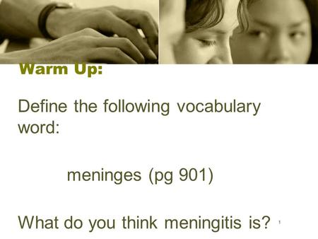 1 Warm Up: Define the following vocabulary word: meninges (pg 901) What do you think meningitis is? 1.