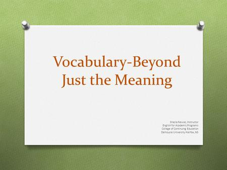 Vocabulary-Beyond Just the Meaning Shazia Nawaz, Instructor English for Academic Programs College of Continuing Education Dalhousie University Halifax,