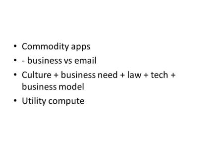 Commodity apps - business vs email Culture + business need + law + tech + business model Utility compute.