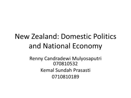 New Zealand: Domestic Politics and National Economy Renny Candradewi Mulyosaputri 070810532 Kemal Sundah Prasasti 0710810189.