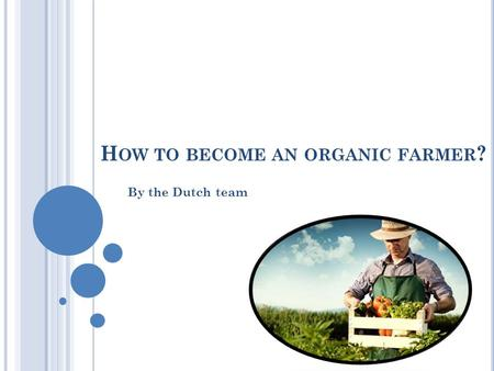 H OW TO BECOME AN ORGANIC FARMER ? By the Dutch team.