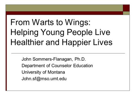 From Warts to Wings: Helping Young People Live Healthier and Happier Lives John Sommers-Flanagan, Ph.D. Department of Counselor Education University of.