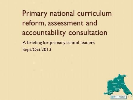 Primary national curriculum reform, assessment and accountability consultation A briefing for primary school leaders Sept/Oct 2013 1.