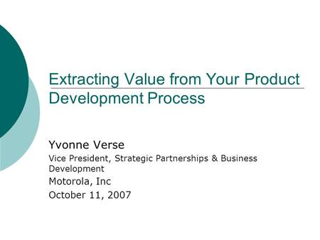 Extracting Value from Your Product Development Process Yvonne Verse Vice President, Strategic Partnerships & Business Development Motorola, Inc October.