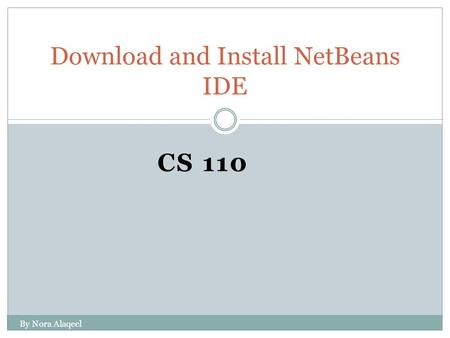 CS 110 Download and Install NetBeans IDE By Nora Alaqeel.