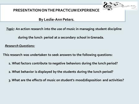 PRESENTATION ON THE PRACTICUM EXPERIENCE By Leslie-Ann Peters. Topic: An action research into the use of music in managing student discipline during the.