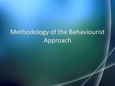 "Methodology of the Behaviourist Approach. Today's lesson Be able to understand what is meant by ""methodology"" and ""research"" in psychology. Look at the."