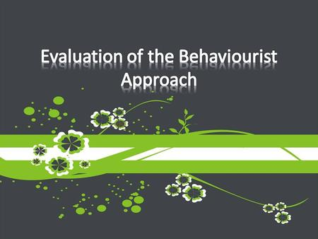 Learn how to evaluate an approach Highlight some strengths and weaknesses of the behaviourist approach.