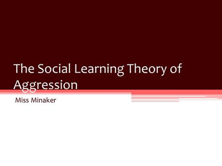 The Social Learning Theory of Aggression Miss Minaker.