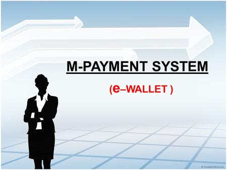 ( e –WALLET ) M-PAYMENT SYSTEM. [ What is M-Payment ? ] M-payment is a real-time payment that is made with the use of a mobile device. Formally known.