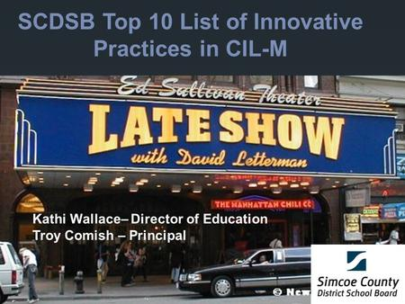 SCDSB Top 10 List of Innovative Practices in CIL-M Kathi Wallace– Director of Education Troy Comish – Principal.