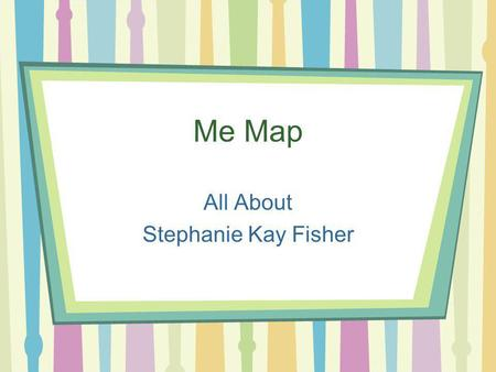 Me Map All About Stephanie Kay Fisher. About Me I was born one chilly morning on December 6th, 1986. I grew up in a very small town called Lawndale. This.