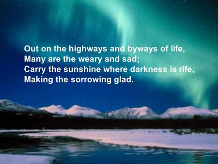 Out on the highways and byways of life, Many are the weary and sad; Carry the sunshine where darkness is rife, Making the sorrowing glad.