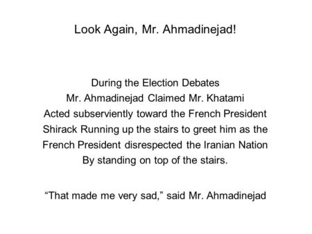 Look Again, Mr. Ahmadinejad! During the Election Debates Mr. Ahmadinejad Claimed Mr. Khatami Acted subserviently toward the French President Shirack Running.