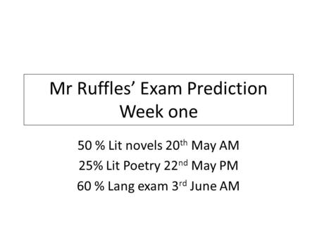 Mr Ruffles' Exam Prediction Week one 50 % Lit novels 20 th May AM 25% Lit Poetry 22 nd May PM 60 % Lang exam 3 rd June AM.