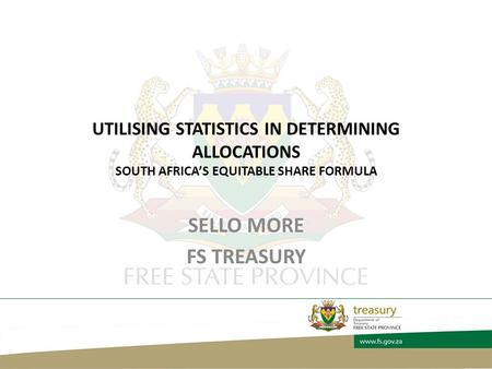 UTILISING STATISTICS IN DETERMINING ALLOCATIONS SOUTH AFRICA'S EQUITABLE SHARE FORMULA SELLO MORE FS TREASURY.