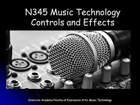 N345 Music Technology Controls and Effects Inverurie Academy Faculty of Expressive Arts: Music Technology.